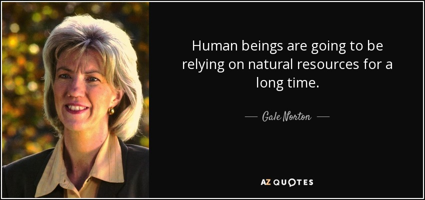 Human beings are going to be relying on natural resources for a long time. - Gale Norton