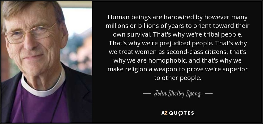 Human beings are hardwired by however many millions or billions of years to orient toward their own survival. That's why we're tribal people. That's why we're prejudiced people. That's why we treat women as second-class citizens, that's why we are homophobic, and that's why we make religion a weapon to prove we're superior to other people. - John Shelby Spong