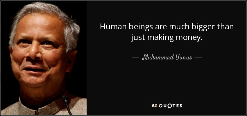 Human beings are much bigger than just making money. - Muhammad Yunus