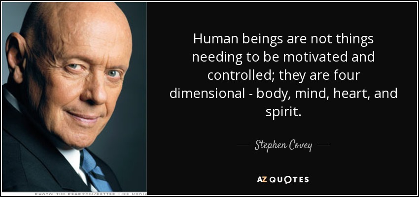 Human beings are not things needing to be motivated and controlled; they are four dimensional - body, mind, heart, and spirit. - Stephen Covey
