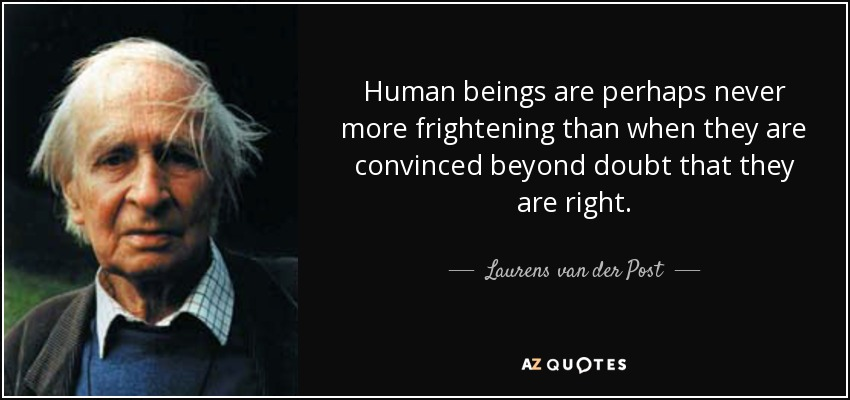 Human beings are perhaps never more frightening than when they are convinced beyond doubt that they are right. - Laurens van der Post