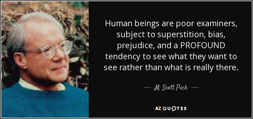 Human beings are poor examiners, subject to superstition, bias, prejudice, and a PROFOUND tendency to see what they want to see rather than what is really there. - M. Scott Peck