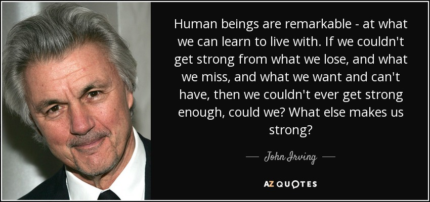 Human beings are remarkable - at what we can learn to live with. If we couldn't get strong from what we lose, and what we miss, and what we want and can't have, then we couldn't ever get strong enough, could we? What else makes us strong? - John Irving