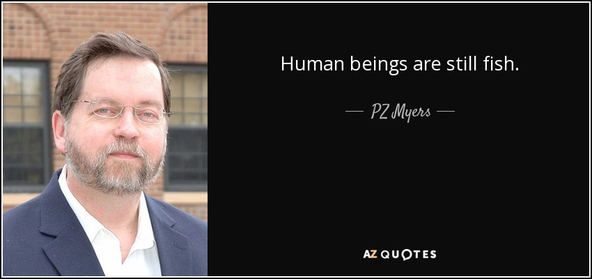 Human beings are still fish. - PZ Myers