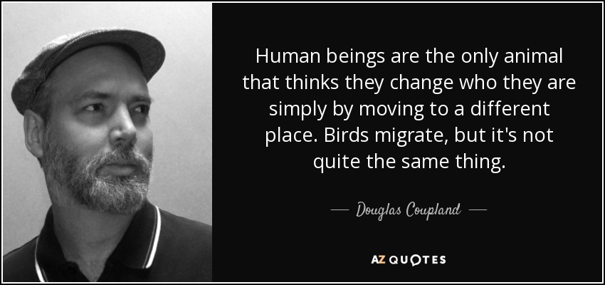 Human beings are the only animal that thinks they change who they are simply by moving to a different place. Birds migrate, but it's not quite the same thing. - Douglas Coupland