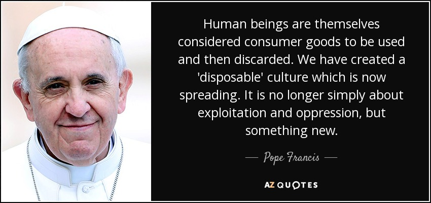 Human beings are themselves considered consumer goods to be used and then discarded. We have created a 'disposable' culture which is now spreading. It is no longer simply about exploitation and oppression, but something new. - Pope Francis
