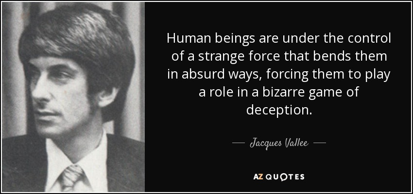 Human beings are under the control of a strange force that bends them in absurd ways, forcing them to play a role in a bizarre game of deception. - Jacques Vallee