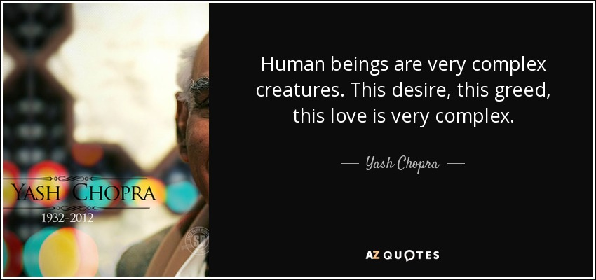 Human beings are very complex creatures. This desire, this greed, this love is very complex. - Yash Chopra