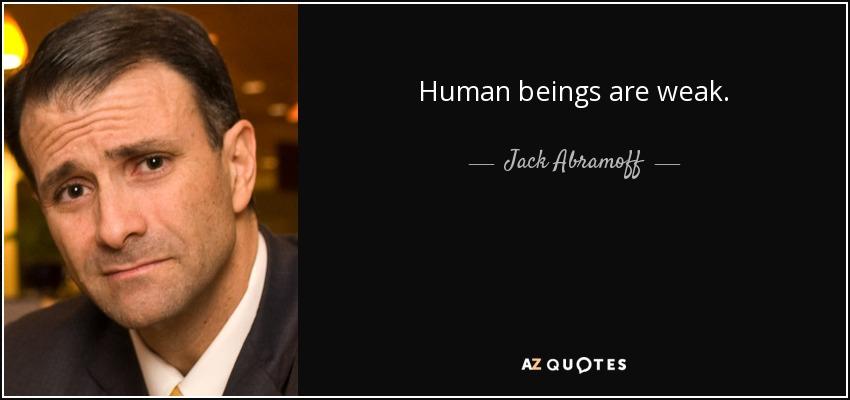 Human beings are weak. - Jack Abramoff
