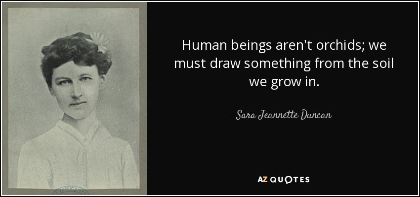 Human beings aren't orchids; we must draw something from the soil we grow in. - Sara Jeannette Duncan