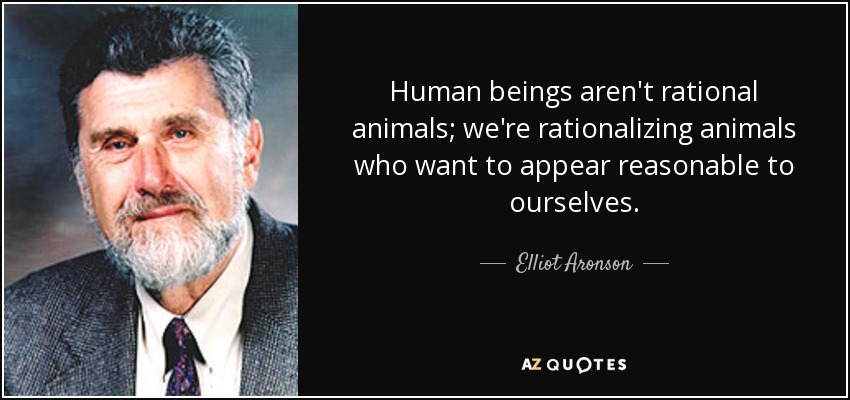 Human beings aren't rational animals; we're rationalizing animals who want to appear reasonable to ourselves. - Elliot Aronson