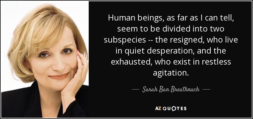 Human beings, as far as I can tell, seem to be divided into two subspecies -- the resigned, who live in quiet desperation, and the exhausted, who exist in restless agitation. - Sarah Ban Breathnach