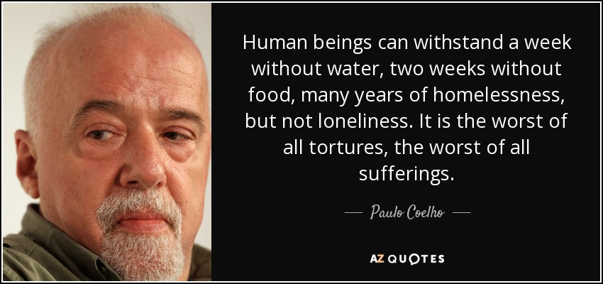 Human beings can withstand a week without water, two weeks without food, many years of homelessness, but not loneliness. It is the worst of all tortures, the worst of all sufferings. - Paulo Coelho