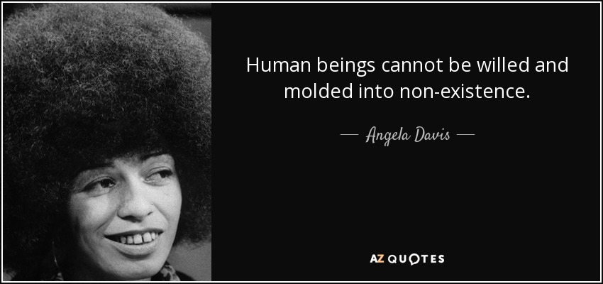 Human beings cannot be willed and molded into non-existence. - Angela Davis