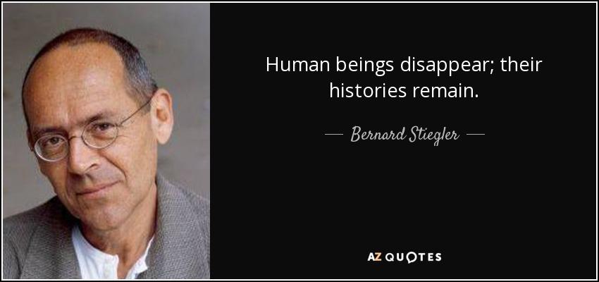 Human beings disappear; their histories remain. - Bernard Stiegler