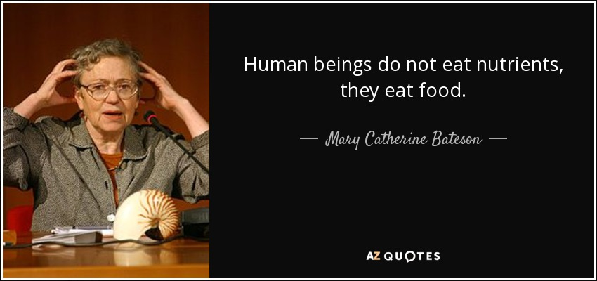 Human beings do not eat nutrients, they eat food. - Mary Catherine Bateson