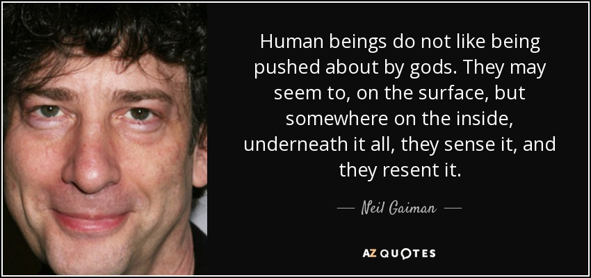 Human beings do not like being pushed about by gods. They may seem to, on the surface, but somewhere on the inside, underneath it all, they sense it, and they resent it. - Neil Gaiman