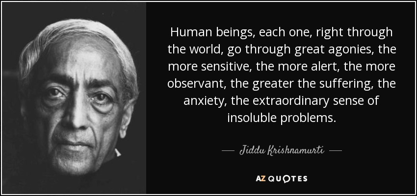 Human beings, each one, right through the world, go through great agonies, the more sensitive, the more alert, the more observant, the greater the suffering, the anxiety, the extraordinary sense of insoluble problems. - Jiddu Krishnamurti