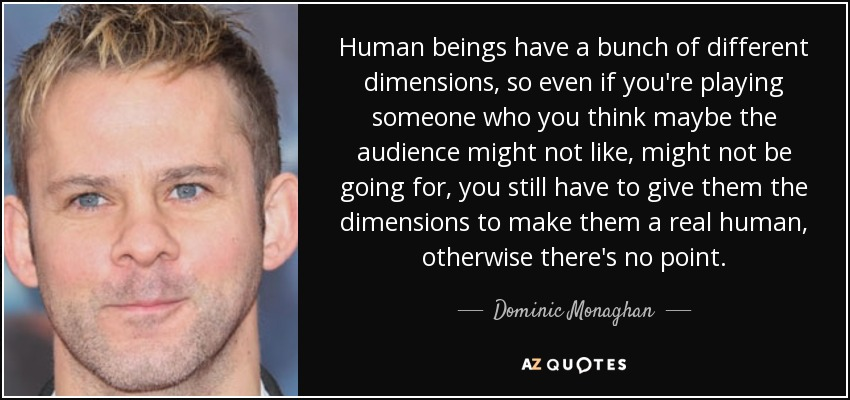 Human beings have a bunch of different dimensions, so even if you're playing someone who you think maybe the audience might not like, might not be going for, you still have to give them the dimensions to make them a real human, otherwise there's no point. - Dominic Monaghan