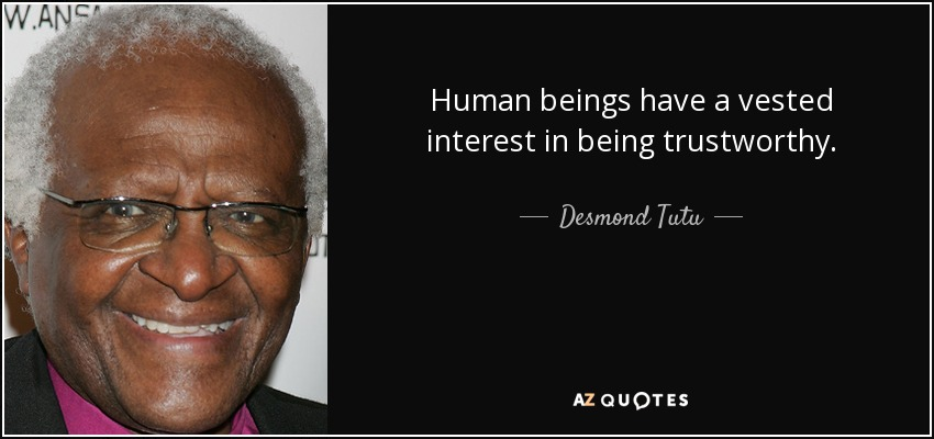 Human beings have a vested interest in being trustworthy. - Desmond Tutu