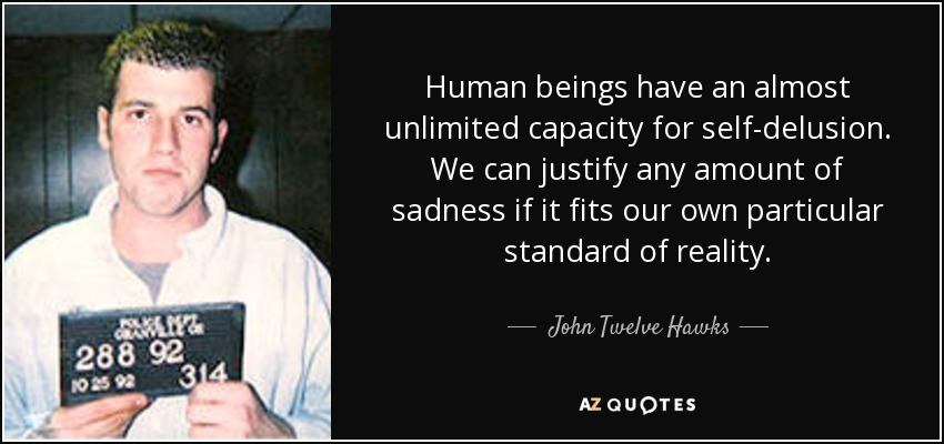 Human beings have an almost unlimited capacity for self-delusion. We can justify any amount of sadness if it fits our own particular standard of reality. - John Twelve Hawks
