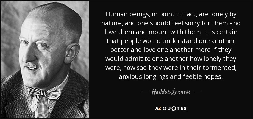 Human beings, in point of fact, are lonely by nature, and one should feel sorry for them and love them and mourn with them. It is certain that people would understand one another better and love one another more if they would admit to one another how lonely they were, how sad they were in their tormented, anxious longings and feeble hopes. - Halldór Laxness