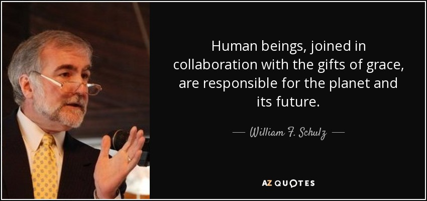 Human beings, joined in collaboration with the gifts of grace, are responsible for the planet and its future. - William F. Schulz
