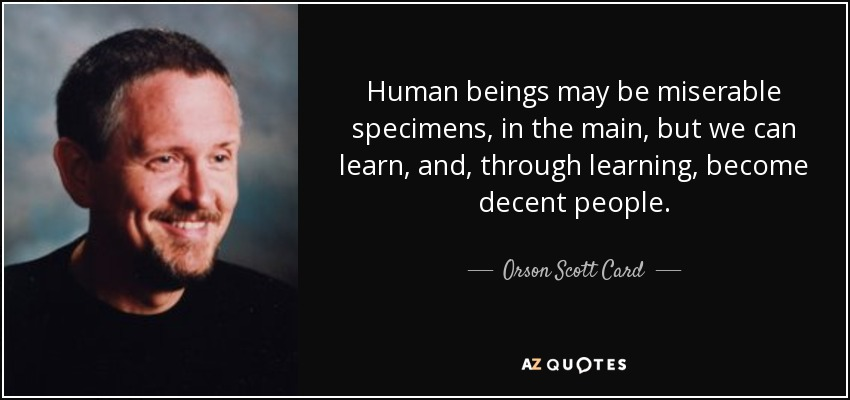 Human beings may be miserable specimens, in the main, but we can learn, and, through learning, become decent people. - Orson Scott Card
