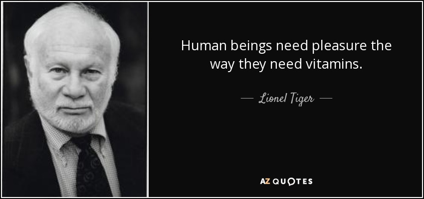 Human beings need pleasure the way they need vitamins. - Lionel Tiger