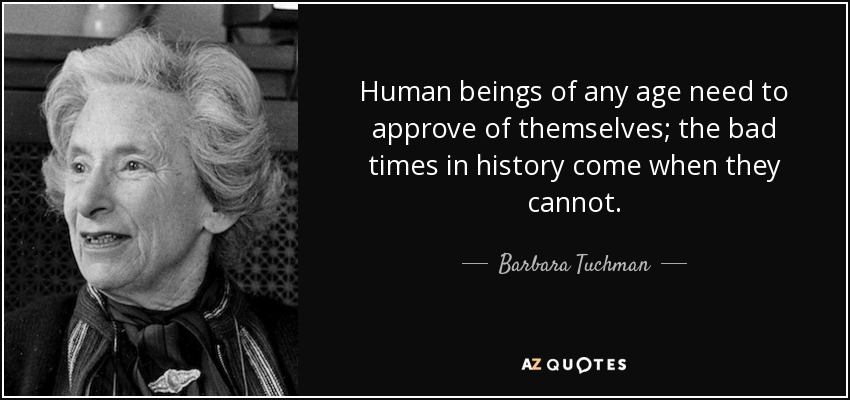 Human beings of any age need to approve of themselves; the bad times in history come when they cannot. - Barbara Tuchman