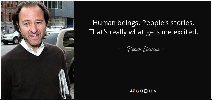 Human beings. People's stories. That's really what gets me excited. - Fisher Stevens
