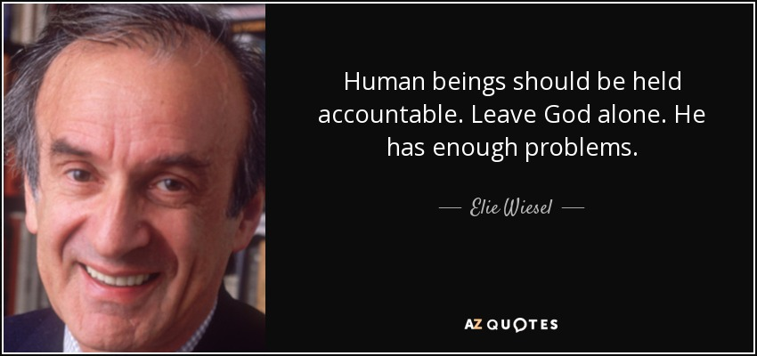 Human beings should be held accountable. Leave God alone. He has enough problems. - Elie Wiesel