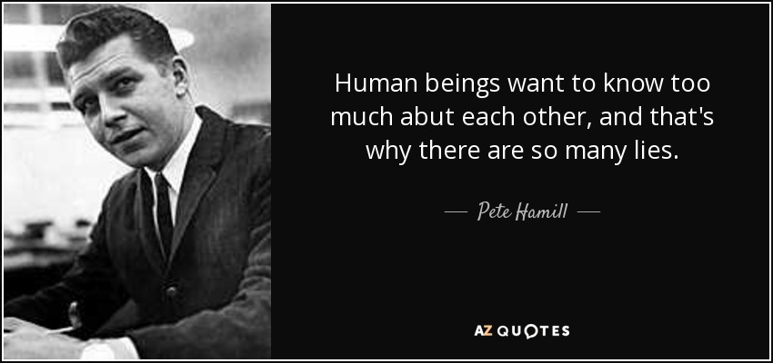 Human beings want to know too much abut each other, and that's why there are so many lies. - Pete Hamill