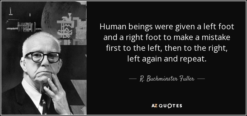 Human beings were given a left foot and a right foot to make a mistake first to the left, then to the right, left again and repeat. - R. Buckminster Fuller