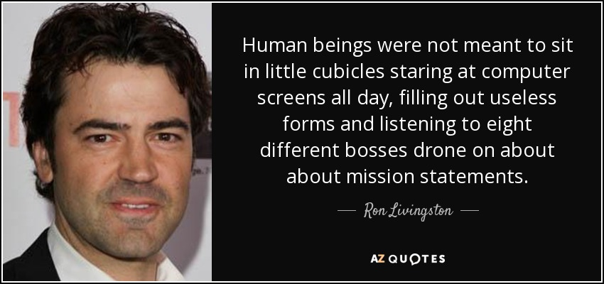 Human beings were not meant to sit in little cubicles staring at computer screens all day, filling out useless forms and listening to eight different bosses drone on about about mission statements. - Ron Livingston