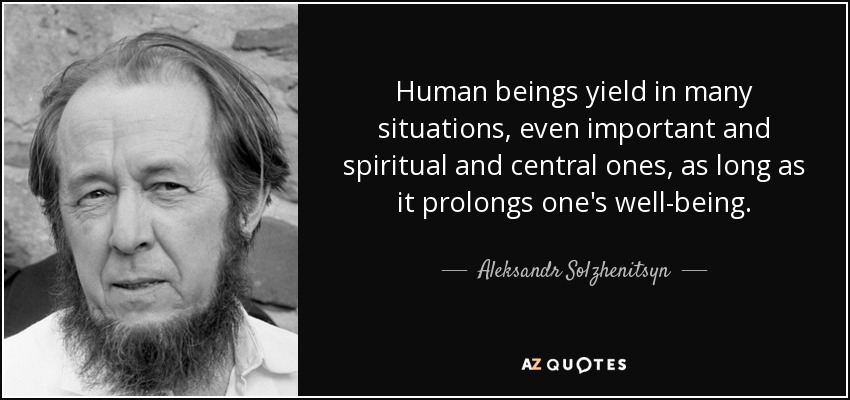 Human beings yield in many situations, even important and spiritual and central ones, as long as it prolongs one's well-being. - Aleksandr Solzhenitsyn