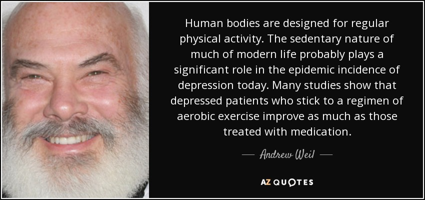 Human bodies are designed for regular physical activity. The sedentary nature of much of modern life probably plays a significant role in the epidemic incidence of depression today. Many studies show that depressed patients who stick to a regimen of aerobic exercise improve as much as those treated with medication. - Andrew Weil