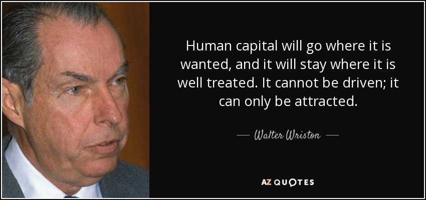 Human capital will go where it is wanted, and it will stay where it is well treated. It cannot be driven; it can only be attracted. - Walter Wriston