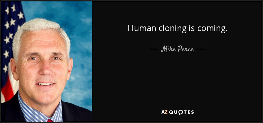 Human cloning is coming. - Mike Pence