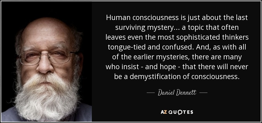 Human consciousness is just about the last surviving mystery... a topic that often leaves even the most sophisticated thinkers tongue-tied and confused. And, as with all of the earlier mysteries, there are many who insist - and hope - that there will never be a demystification of consciousness. - Daniel Dennett
