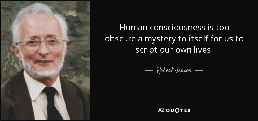 Human consciousness is too obscure a mystery to itself for us to script our own lives. - Robert Jenson