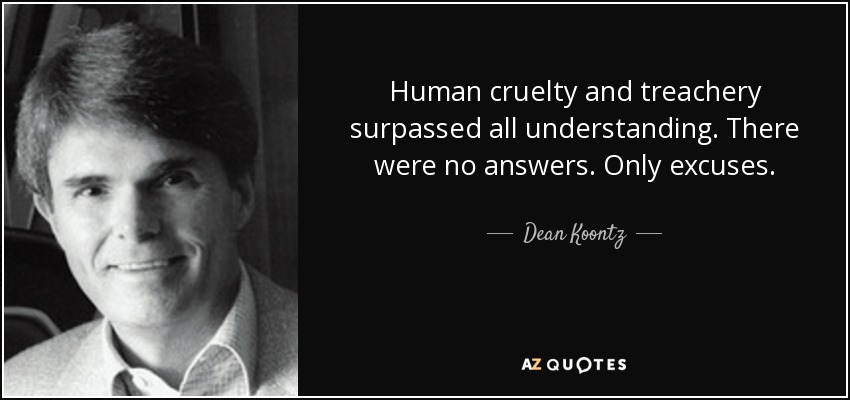 Human cruelty and treachery surpassed all understanding. There were no answers. Only excuses. - Dean Koontz
