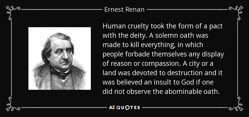 Human cruelty took the form of a pact with the deity. A solemn oath was made to kill everything, in which people forbade themselves any display of reason or compassion. A city or a land was devoted to destruction and it was believed an insult to God if one did not observe the abominable oath. - Ernest Renan