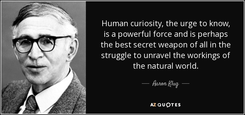 Human curiosity, the urge to know, is a powerful force and is perhaps the best secret weapon of all in the struggle to unravel the workings of the natural world. - Aaron Klug