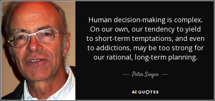 Human decision-making is complex. On our own, our tendency to yield to short-term temptations, and even to addictions, may be too strong for our rational, long-term planning. - Peter Singer