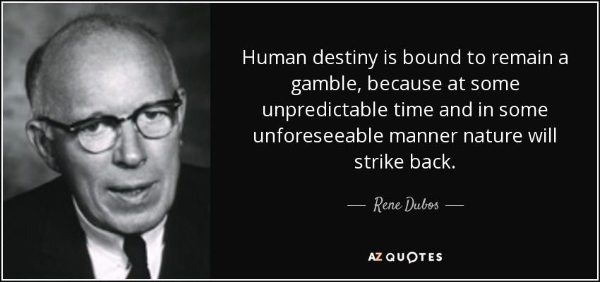 Human destiny is bound to remain a gamble, because at some unpredictable time and in some unforeseeable manner nature will strike back. - Rene Dubos