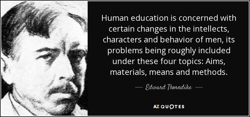 Human education is concerned with certain changes in the intellects, characters and behavior of men, its problems being roughly included under these four topics: Aims, materials, means and methods. - Edward Thorndike