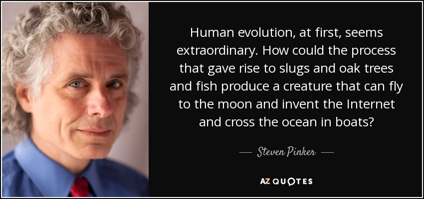 Human evolution, at first, seems extraordinary. How could the process that gave rise to slugs and oak trees and fish produce a creature that can fly to the moon and invent the Internet and cross the ocean in boats? - Steven Pinker