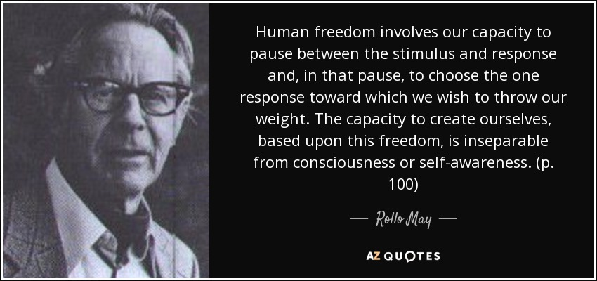 Human freedom involves our capacity to pause between the stimulus and response and, in that pause, to choose the one response toward which we wish to throw our weight. The capacity to create ourselves, based upon this freedom, is inseparable from consciousness or self-awareness. (p. 100) - Rollo May