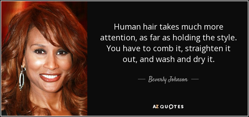 Human hair takes much more attention, as far as holding the style. You have to comb it, straighten it out, and wash and dry it. - Beverly Johnson